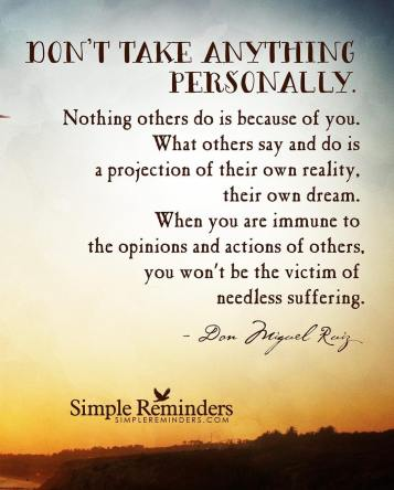 "Image result for ""Don't take anything personally. Nothing others do or say is because of you. What others say and do is a projection of their own reality, their own dream. When you are immune to the opinions of others you won't be the victim of needless suffering."" ~ Don Miguel Ruiz"