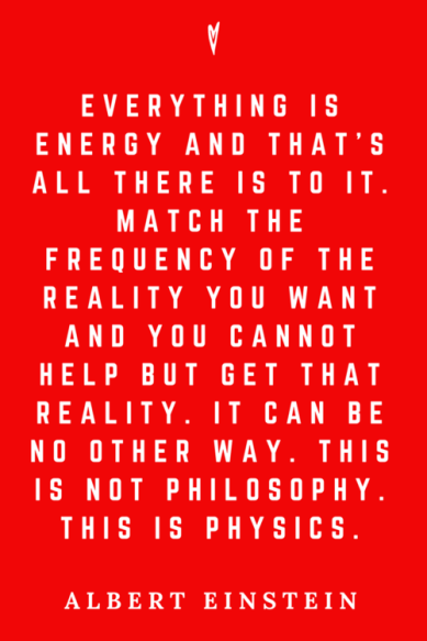 "Image result for ""Everything is energy and that's all there is to it. Match the frequency of the reality you want and you cannot help but get that reality. It can be no other way, This is not philosophy. This is physics."" ~ Albert Einstein"